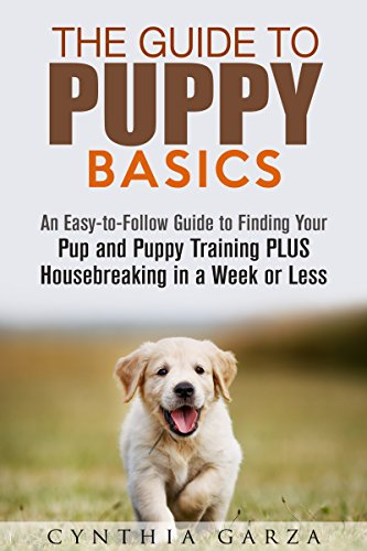 The Guide to Puppy Basics: An Easy-to-Follow Guide to Finding Your Pup and Puppy Training PLUS Housebreaking in a Week or Less! (Obedience & Behavior) by [Garza, Cynthia]