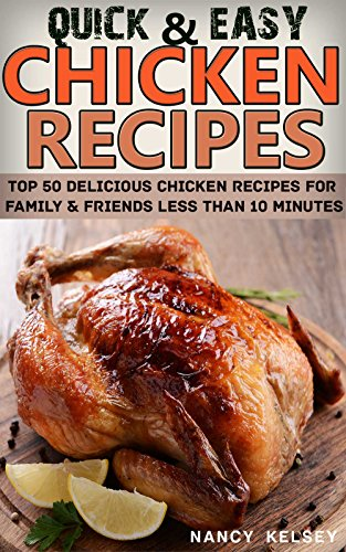Chicken Recipes: Top 50 Delicious Quick & Easy Chicken Recipes For Family & Friends Less Than 10 Minutes by [Kelsey, Nancy]