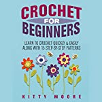 Crochet for Beginners: Learn to Crochet Quickly & Easily Along with 15 Step-by-Step Patterns | Kitty Moore