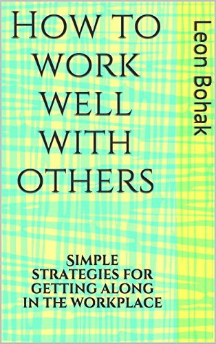 How To Work Well With Others Simple Strategies For Getting Along In