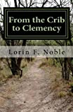 From the Crib to Clemency, Lorin F. Noble, 1477462473