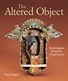 The Altered Object: Techniques, Projects, Inspiration