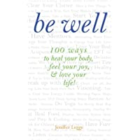 Be Well: 100 ways to heal your body, feel your joy, & love your life!