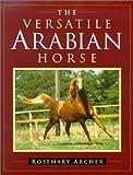 The Versatile Arabian Horse, Rosemary Archer, 0851316697