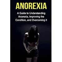 Anorexia: A guide to understanding anorexia, improving the condition, and overcoming it