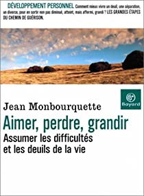 Aimer, perdre, grandir : Assumer les difficultés et les deuils de la vie par Monbourquette