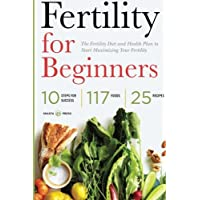 Fertility for Beginners: The Fertility Diet and Health Plan to Start Maximizing Your Fertility
