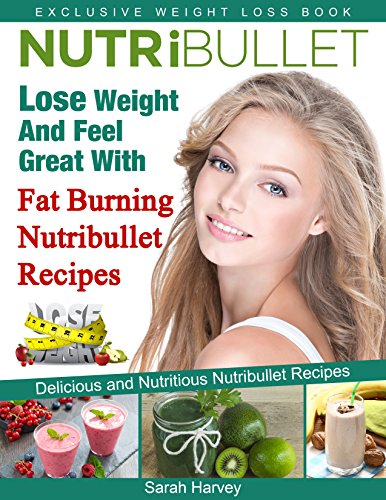 Nutribullet Recipes: Lose Weight And Feel Great With Fat Burning Nutribullet Recipes (Low Fat, Weight Loss, Non-Alcoholic, Diets & Beverages, Vegetables)