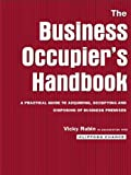 The Business Occupier's Handbook: A Practical guide to acquiring, occupying and  disposing of business premises