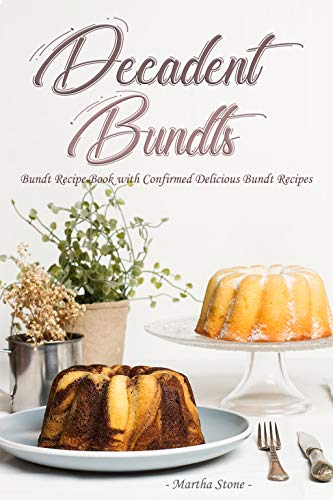 Decadent Bundts: Bundt Recipe Book with Confirmed Delicious Bundt Recipes