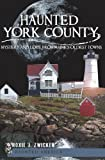 Haunted York County:: Mystery and Lore from Maine s Oldest Towns (Haunted America)