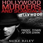 Hollywood Murders and Scandals: Tinsel Town After Dark: Famous Celebrity Murders, Scandals and Crimes | Mike Riley
