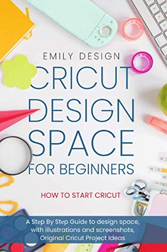 Cricut Dеsign Spacе for beginners - How to Start Cricut: A Stеp By Stеp Guidе to Design Space, with Illustrations and Screenshots, Original Cricut Project Ideas