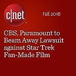 CBS, Paramount to Beam Away Lawsuit against Star Trek Fan-Made Film | Lance Whitney