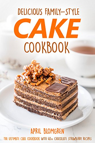 Delicious Family-Style Cake Cookbook: The Ultimate Cake Cookbook With 40+ Chocolate Strawberry Recipes