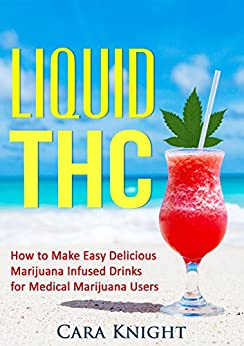Liquid THC: How to Make Easy Delicious Marijuana Infused Drinks for Medical Marijuana Users by [Knight, Cara]