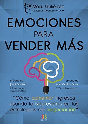 EMOCIONES PARA VENDER MÁS: Cómo aumenta ingresos usando la Neuroventa en tus estrategias de negociación (CerebroEmprendedor.com nº 2) (Spanish Edition) (Vendele Ala Mente No A La Gente)