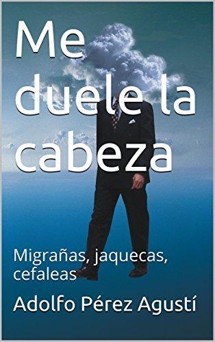Descargar Libro Me Duele La Cabeza: Migrañas, Jaquecas, Cefaleas Adolfo Pérez Agusti