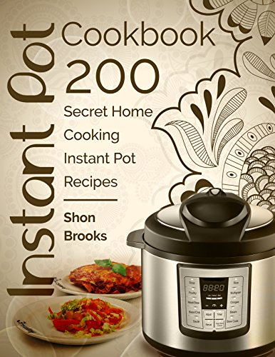 Instant Pot Cookbook: 200 Secret Home Cooking Instant Pot Recipes by Shon Brooks