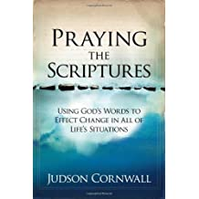 Praying The Scriptures: Using God's Words to Effect Change in All of Life's Situations
