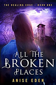 All the Broken Places: The Healing Edge - Book One by [Eden, Anise]