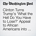 Clinton Turns Trump's 'What the Hell Do You Have to Lose?' Appeal to African Americans into Campaign Ad   Abby Phillip