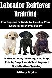 Labrador Retriever Training: The Beginner's Guide to Training Your Labrador Retriever Puppy: Includes Potty Training, Sit, Stay, Fetch, Drop, Leash Training and Socialization Training