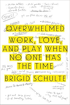 Overwhelmed: Work, Love, and Play When No One Has the Time by [Schulte, Brigid]