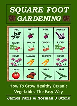 Square Foot Gardening - How To Grow Healthy Organic Vegetables The Easy Way: Including Companion Planting & Intensive Vegetable Growing Methods (Gardening Techniques Book 6) by [Paris, James, Stone, Norman J]