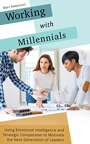 Working with Millennials: Using Emotional Intelligence and Strategic Compassion to Motivate the Next Generation of Leaders