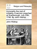 Immorality the Root of Infidelity a Sermon Preached at Scarborough, July 20th, 1746 by John Hildrop, John Hildrop, 1171140061
