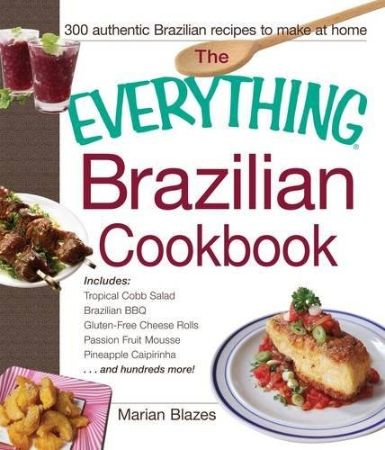 Download The Everything Brazilian Cookbook: Includes Tropical Cobb Salad, Brazilian BBQ, Gluten-Free Cheese Rolls, Passion Fruit Mousse, Pineapple Caipirinha...and Hundreds More! PDF