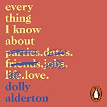 Everything I Know About Love Audiobook by Dolly Alderton Narrated by Dolly Alderton
