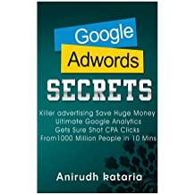 Google AdWords Secrets: Killer Advertising: Save Huge Money: Ultimate Google Analytics Get Sure Shot CPA Clicks From 1000 Million People in 10 Mins. ... AND GOOGLE ANALYTICS SECRETS) (Volume 1)
