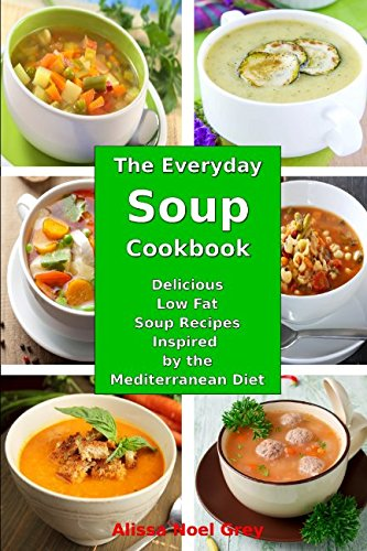 Download The Everyday Soup Cookbook: Delicious Low Fat Soup Recipes Inspired by the Mediterranean Diet: Healthy Recipes for Weight Loss (Souping Diet Detox and Cleanse) PDF