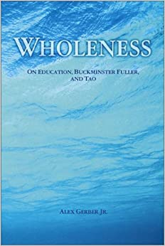 Book Wholeness : On Education, Buckminster Fuller, and Tao by Alex Gerber Jr. (2001-03-03)