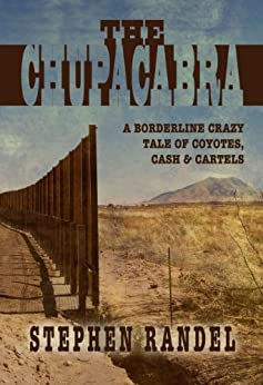 The Chupacabra: A Borderline Crazy Tale of Coyotes, Cash & Cartels (The Chupacabra Trilogy  Book 1) by [Randel, Stephen]