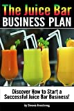 The Juice Bar Business Plan: Discover How to Start a Successful Juice Bar Business