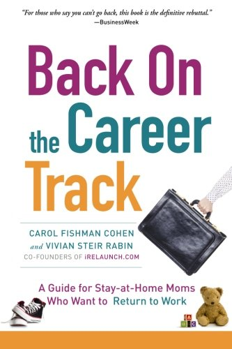 Back on the Career Track: A Guide for Stay-at-Home Moms Who Want to Return to Work from Carol Fishman Cohen