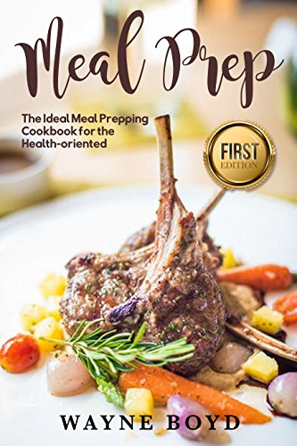 Meal Prep: The Ideal Meal Prepping Cookbook for Health-oriented (Meal Planning, Whole Foods, Quick and easy, Meals, Gourmet, Healthy, Prepping) by Wayne Boyd