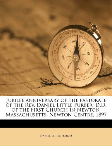 Jubilee anniversary of the pastorate of the Rev. Daniel Little Furber, D.D. of the First Church in Newton, Massachusetts, Newton Centre, 1897 PDF