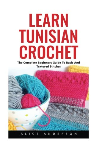 Learn Tunisian Crochet: The Complete Beginners Guide To Basic And Textured -
