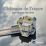 CHATEAUX DE FRANCE PAR DESSUS LES TOITS