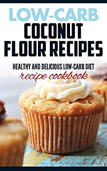 Low carb coconut flour recipes: Healthy and delicious recipes( coconut oil recipes, low cholesterol diet,diabetic and sugar-free diet, paleo diet, gluten free and High Protein diet,low Salt diet) by [Walker, Betsy R]