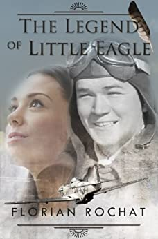 The Legend of Little Eagle: The heroic story of an 18 year old WWII fighter pilot by [Rochat, Florian]