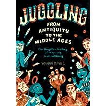 Juggling - From Antiquity to the Middle Ages: the forgotten history of throwing and catching