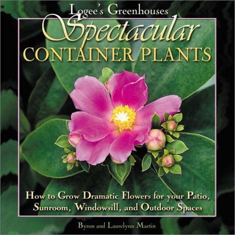Logee's Greenhouses Spectacular Container Plants: How to Grow Dramatic Flowers for Your Patio, Sunroom, Windowsill, and Outdoor Spaces (Patio Your)