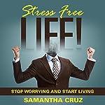 Stress Free Life!: Stop Worrying and Start Living | Samantha Cruz