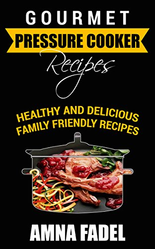 Gourmet Pressure Cooker Recipes: Healthy and Delicious Family Friendly Recipes