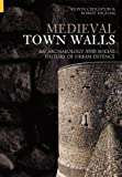 Medieval Town Walls: An Archaeological and Social History of Urban Defence
